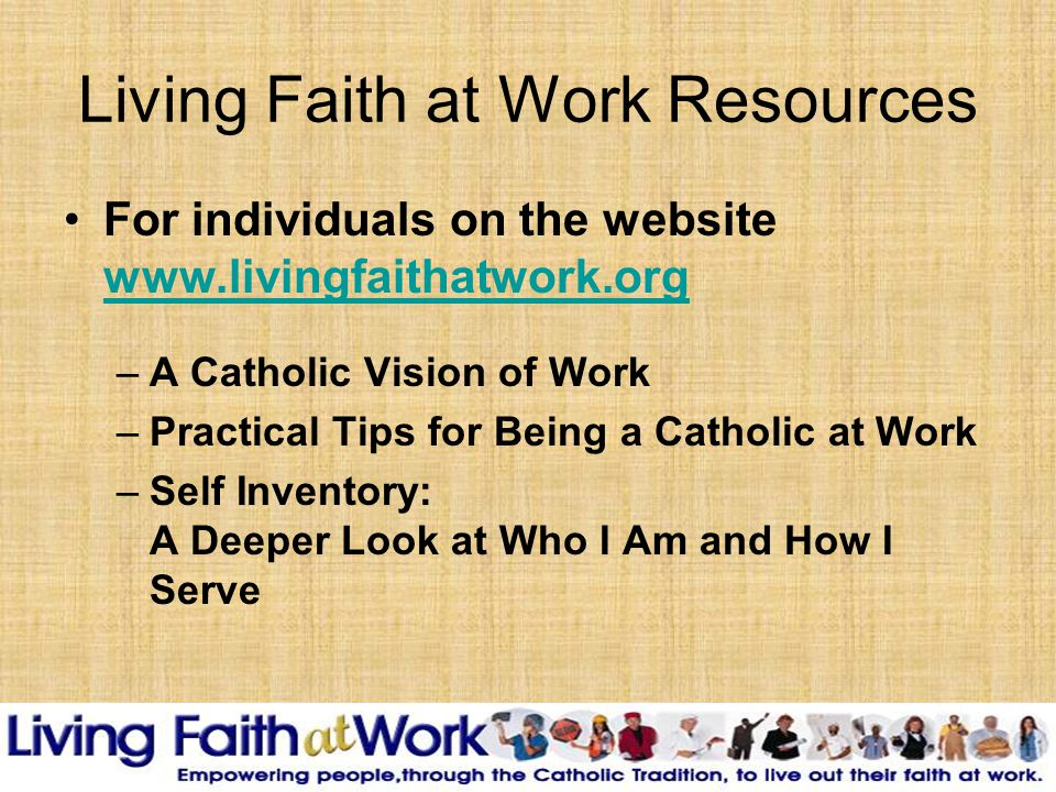 Living Faith at Work Resources For individuals on the website www.livingfaithatwork.org www.livingfaithatwork.org –A Catholic Vision of Work –Practical Tips for Being a Catholic at Work –Self Inventory: A Deeper Look at Who I Am and How I Serve