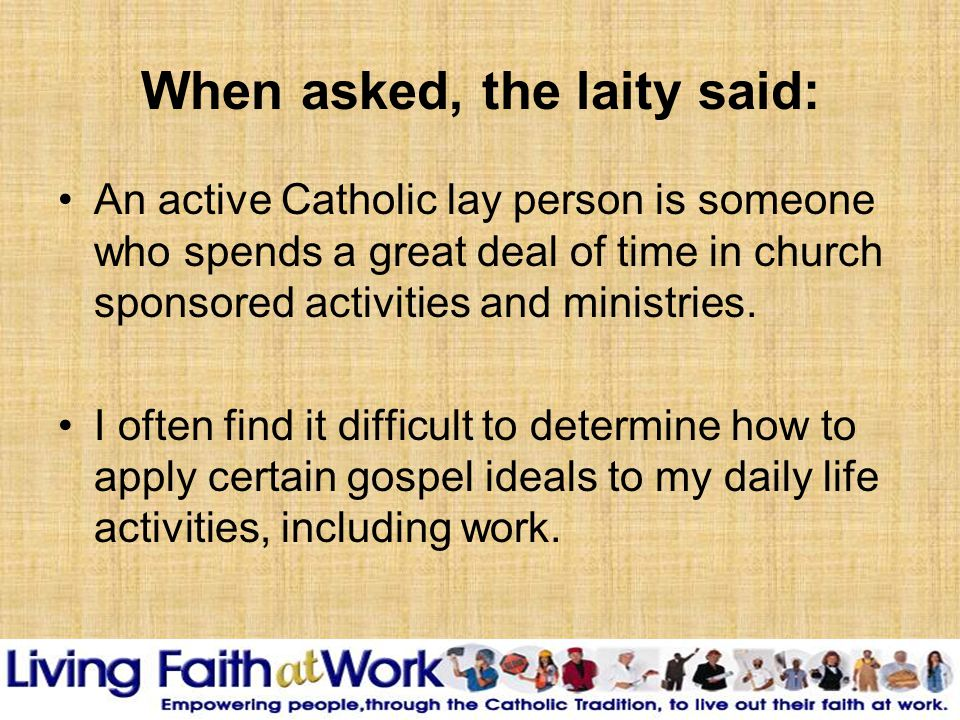 When asked, the laity said: An active Catholic lay person is someone who spends a great deal of time in church sponsored activities and ministries.