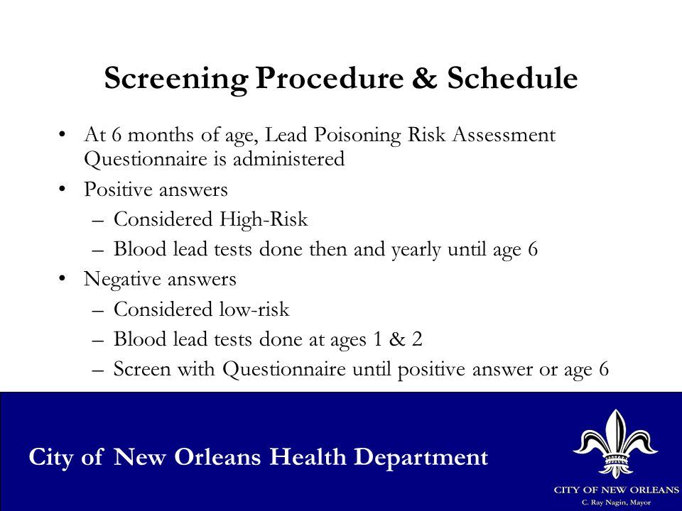16 City of New Orleans Health Department Screening Procedure & Schedule At 6 months of age, Lead Poisoning Risk Assessment Questionnaire is administered Positive answers –Considered High-Risk –Blood lead tests done then and yearly until age 6 Negative answers –Considered low-risk –Blood lead tests done at ages 1 & 2 –Screen with Questionnaire until positive answer or age 6