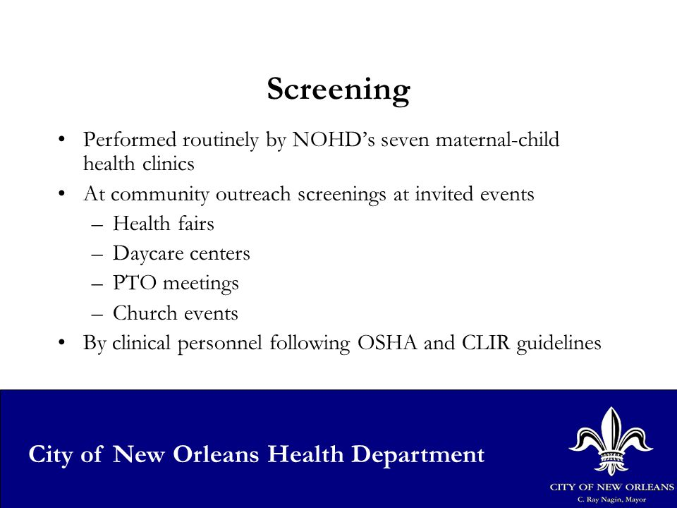 18 City of New Orleans Health Department Screening Performed routinely by NOHD's seven maternal-child health clinics At community outreach screenings at invited events –Health fairs –Daycare centers –PTO meetings –Church events By clinical personnel following OSHA and CLIR guidelines