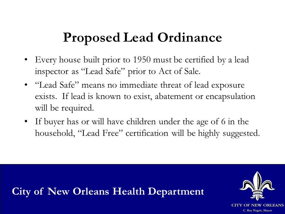 28 City of New Orleans Health Department Proposed Lead Ordinance Every house built prior to 1950 must be certified by a lead inspector as Lead Safe prior to Act of Sale.