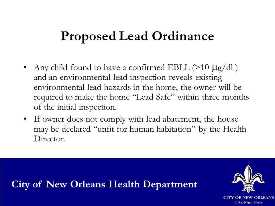 29 City of New Orleans Health Department Proposed Lead Ordinance Any child found to have a confirmed EBLL (>10  g/dl ) and an environmental lead inspection reveals existing environmental lead hazards in the home, the owner will be required to make the home Lead Safe within three months of the initial inspection.