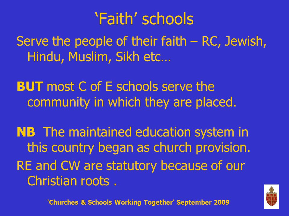 'Faith' schools Serve the people of their faith – RC, Jewish, Hindu, Muslim, Sikh etc… BUT most C of E schools serve the community in which they are placed.