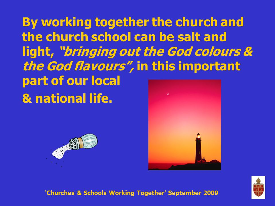 By working together the church and the church school can be salt and light, bringing out the God colours & the God flavours , in this important part of our local & national life.
