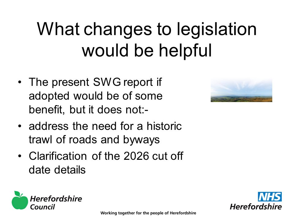 What changes to legislation would be helpful The present SWG report if adopted would be of some benefit, but it does not:- address the need for a historic trawl of roads and byways Clarification of the 2026 cut off date details
