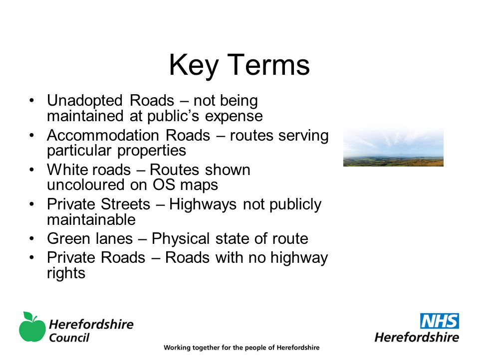 Key Terms Unadopted Roads – not being maintained at public's expense Accommodation Roads – routes serving particular properties White roads – Routes shown uncoloured on OS maps Private Streets – Highways not publicly maintainable Green lanes – Physical state of route Private Roads – Roads with no highway rights