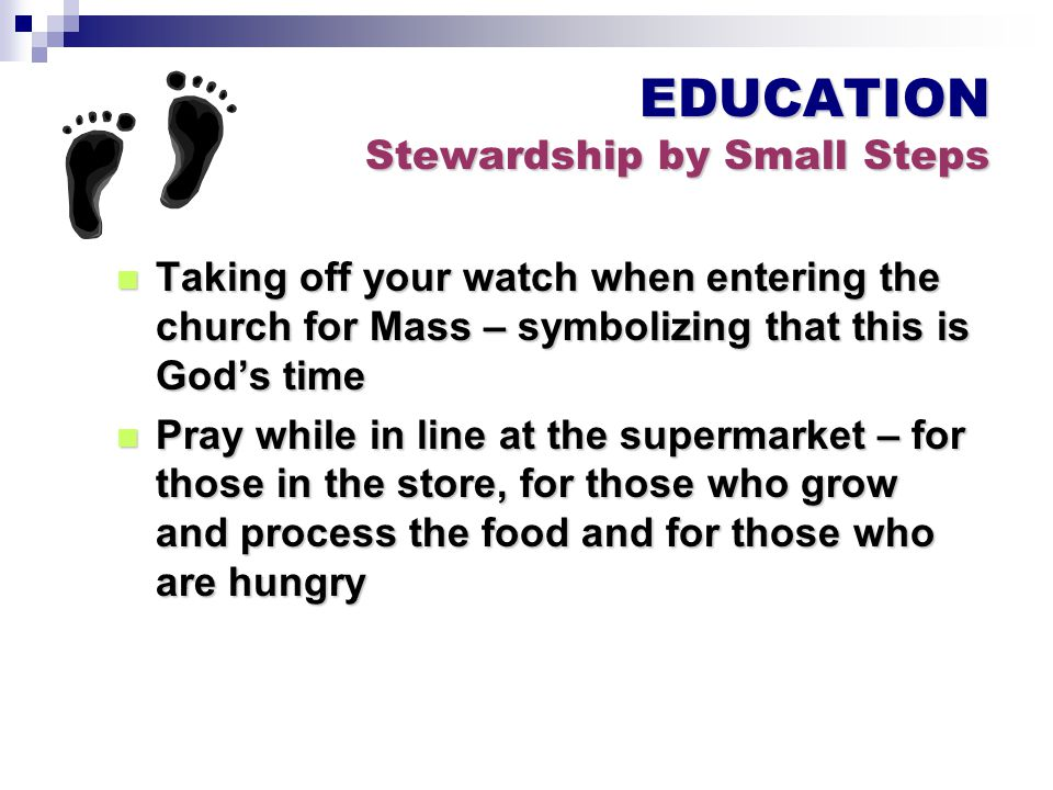 EDUCATION Stewardship by Small Steps Taking off your watch when entering the church for Mass – symbolizing that this is God's time Taking off your watch when entering the church for Mass – symbolizing that this is God's time Pray while in line at the supermarket – for those in the store, for those who grow and process the food and for those who are hungry Pray while in line at the supermarket – for those in the store, for those who grow and process the food and for those who are hungry