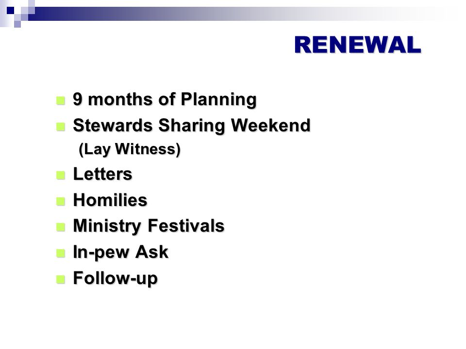 RENEWAL 9 months of Planning 9 months of Planning Stewards Sharing Weekend Stewards Sharing Weekend (Lay Witness) Letters Letters Homilies Homilies Ministry Festivals Ministry Festivals In-pew Ask In-pew Ask Follow-up Follow-up