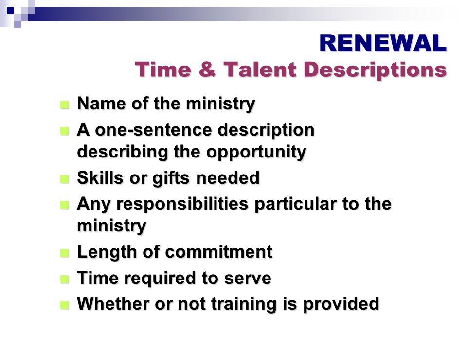 RENEWAL Time & Talent Descriptions Name of the ministry Name of the ministry A one-sentence description describing the opportunity A one-sentence description describing the opportunity Skills or gifts needed Skills or gifts needed Any responsibilities particular to the ministry Any responsibilities particular to the ministry Length of commitment Length of commitment Time required to serve Time required to serve Whether or not training is provided Whether or not training is provided