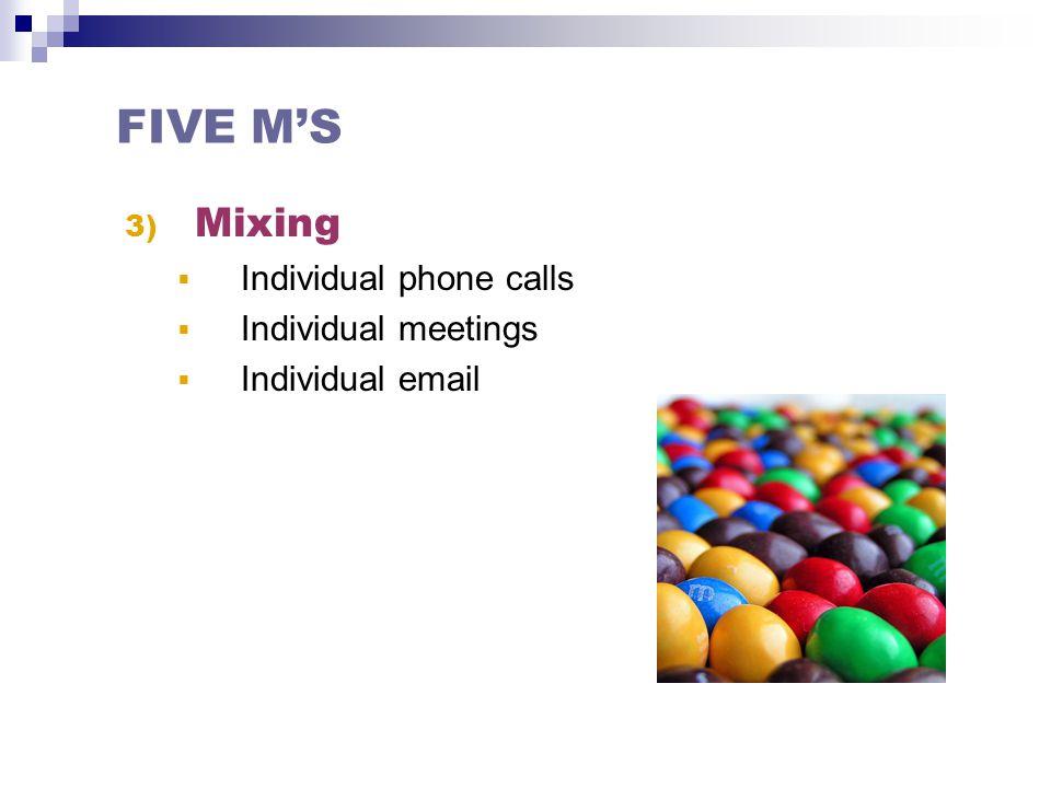 3) Mixing  Individual phone calls  Individual meetings  Individual email FIVE M'S