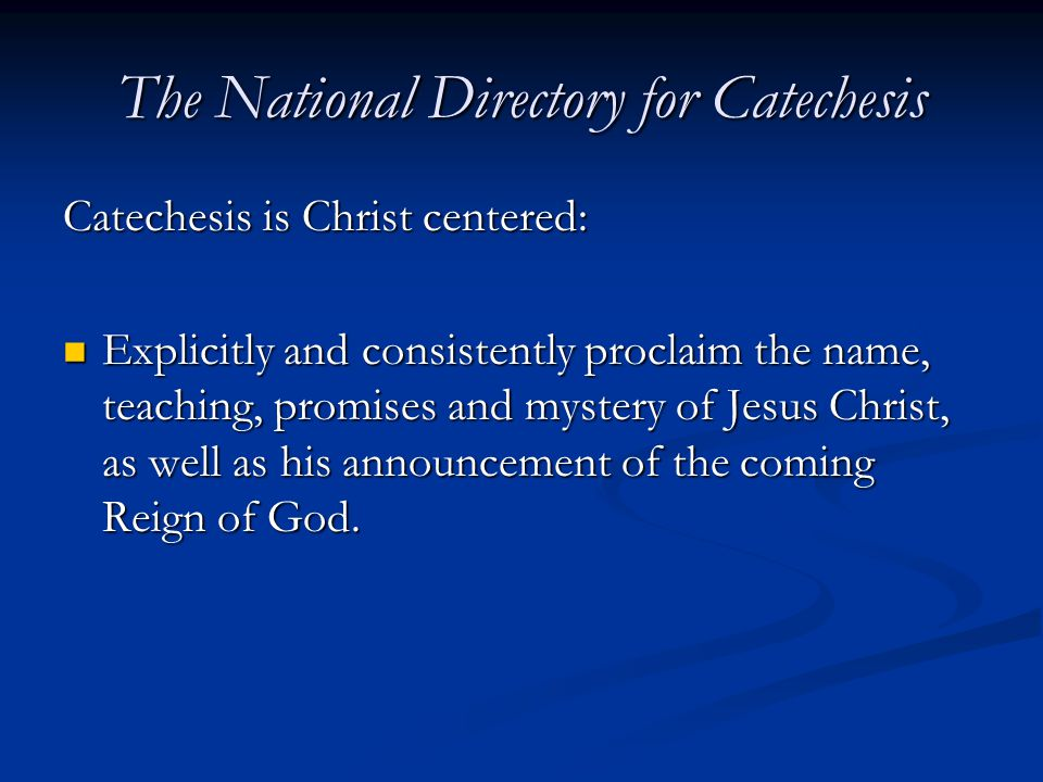 The National Directory for Catechesis Catechesis is Christ centered: Explicitly and consistently proclaim the name, teaching, promises and mystery of Jesus Christ, as well as his announcement of the coming Reign of God.