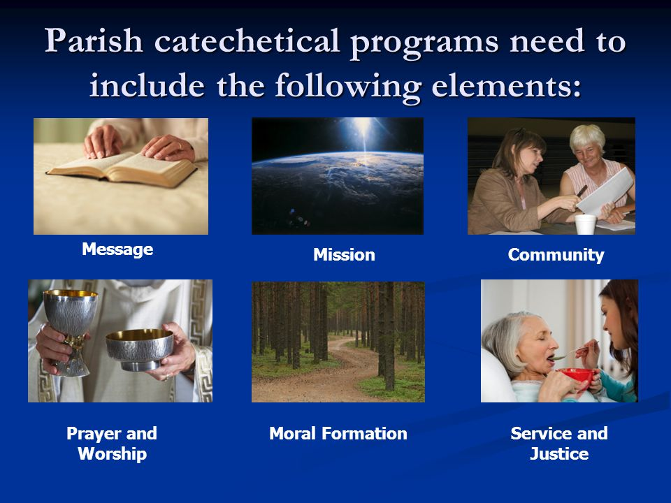 Parish catechetical programs need to include the following elements: Message Community Prayer and Worship Service and Justice Mission Moral Formation