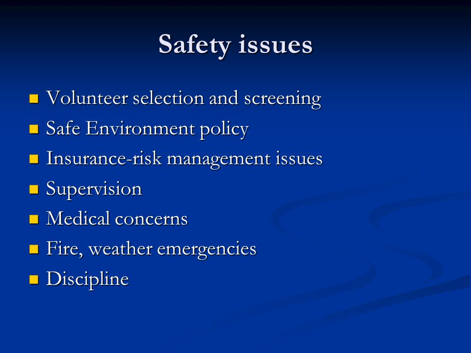 Safety issues Volunteer selection and screening Volunteer selection and screening Safe Environment policy Safe Environment policy Insurance-risk management issues Insurance-risk management issues Supervision Supervision Medical concerns Medical concerns Fire, weather emergencies Fire, weather emergencies Discipline Discipline
