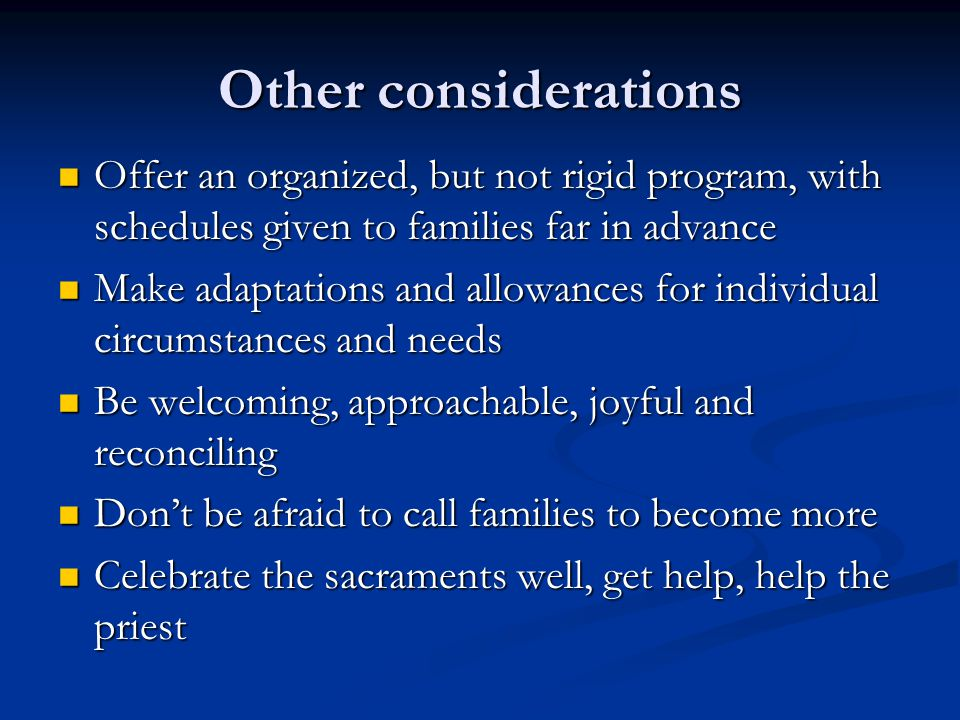 Other considerations Offer an organized, but not rigid program, with schedules given to families far in advance Offer an organized, but not rigid program, with schedules given to families far in advance Make adaptations and allowances for individual circumstances and needs Make adaptations and allowances for individual circumstances and needs Be welcoming, approachable, joyful and reconciling Be welcoming, approachable, joyful and reconciling Don't be afraid to call families to become more Don't be afraid to call families to become more Celebrate the sacraments well, get help, help the priest Celebrate the sacraments well, get help, help the priest
