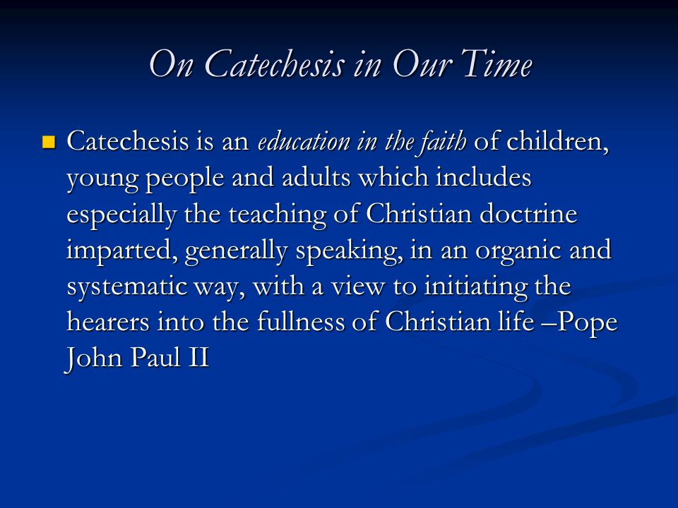 On Catechesis in Our Time Catechesis is an education in the faith of children, young people and adults which includes especially the teaching of Christian doctrine imparted, generally speaking, in an organic and systematic way, with a view to initiating the hearers into the fullness of Christian life –Pope John Paul II Catechesis is an education in the faith of children, young people and adults which includes especially the teaching of Christian doctrine imparted, generally speaking, in an organic and systematic way, with a view to initiating the hearers into the fullness of Christian life –Pope John Paul II