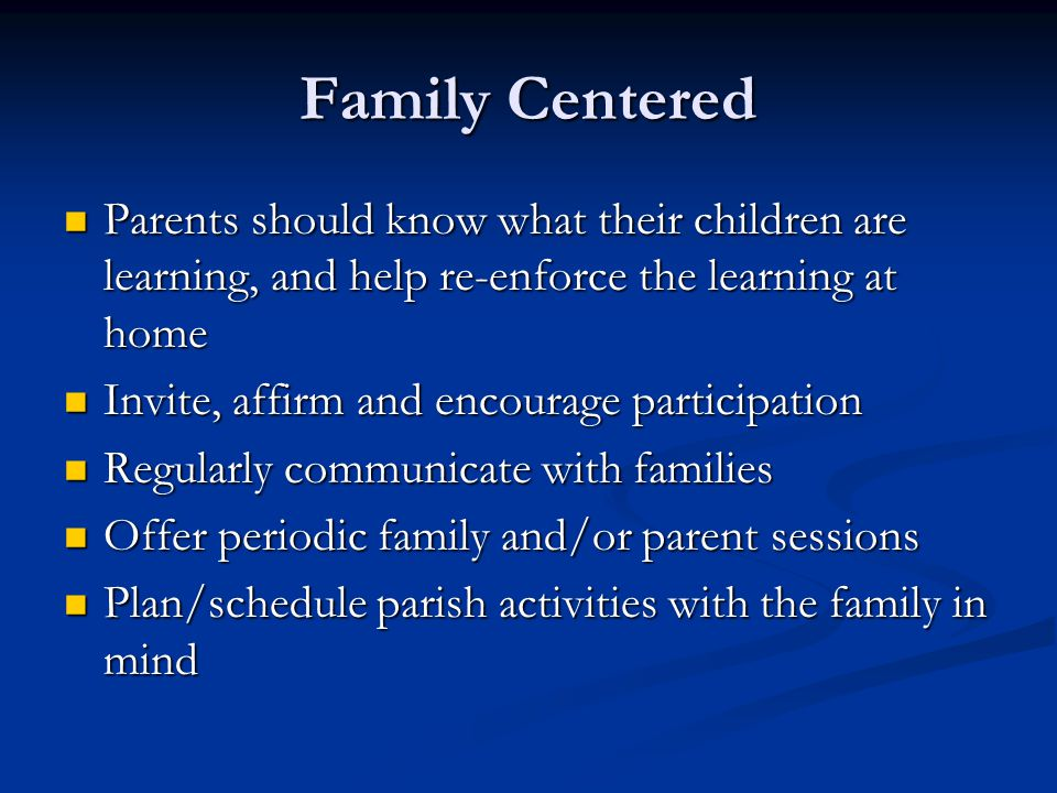 Family Centered Parents should know what their children are learning, and help re-enforce the learning at home Parents should know what their children are learning, and help re-enforce the learning at home Invite, affirm and encourage participation Invite, affirm and encourage participation Regularly communicate with families Regularly communicate with families Offer periodic family and/or parent sessions Offer periodic family and/or parent sessions Plan/schedule parish activities with the family in mind Plan/schedule parish activities with the family in mind