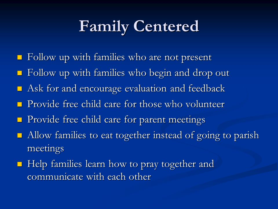 Family Centered Follow up with families who are not present Follow up with families who are not present Follow up with families who begin and drop out Follow up with families who begin and drop out Ask for and encourage evaluation and feedback Ask for and encourage evaluation and feedback Provide free child care for those who volunteer Provide free child care for those who volunteer Provide free child care for parent meetings Provide free child care for parent meetings Allow families to eat together instead of going to parish meetings Allow families to eat together instead of going to parish meetings Help families learn how to pray together and communicate with each other Help families learn how to pray together and communicate with each other