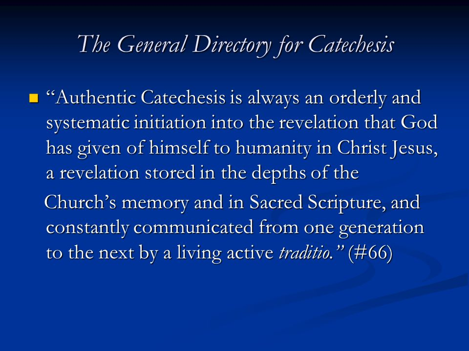 The General Directory for Catechesis Authentic Catechesis is always an orderly and systematic initiation into the revelation that God has given of himself to humanity in Christ Jesus, a revelation stored in the depths of the Authentic Catechesis is always an orderly and systematic initiation into the revelation that God has given of himself to humanity in Christ Jesus, a revelation stored in the depths of the Church's memory and in Sacred Scripture, and constantly communicated from one generation to the next by a living active traditio. (#66) Church's memory and in Sacred Scripture, and constantly communicated from one generation to the next by a living active traditio. (#66)