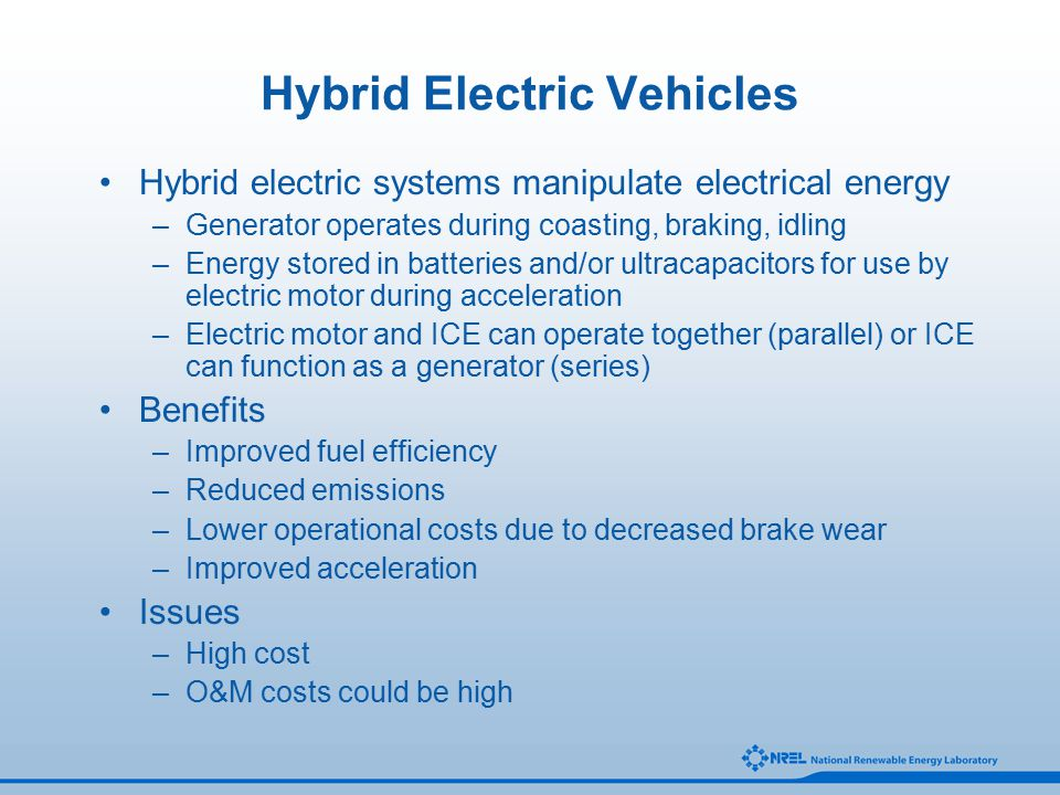 Hybrid Electric Vehicles Hybrid electric systems manipulate electrical energy –Generator operates during coasting, braking, idling –Energy stored in batteries and/or ultracapacitors for use by electric motor during acceleration –Electric motor and ICE can operate together (parallel) or ICE can function as a generator (series) Benefits –Improved fuel efficiency –Reduced emissions –Lower operational costs due to decreased brake wear –Improved acceleration Issues –High cost –O&M costs could be high