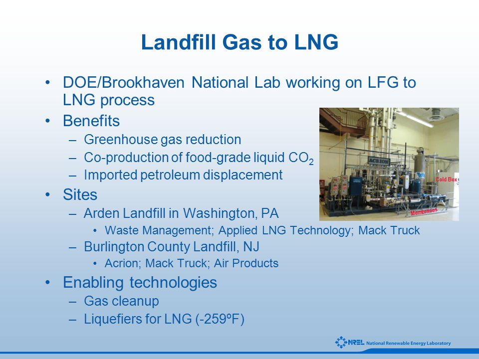 Landfill Gas to LNG DOE/Brookhaven National Lab working on LFG to LNG process Benefits –Greenhouse gas reduction –Co-production of food-grade liquid CO 2 –Imported petroleum displacement Sites –Arden Landfill in Washington, PA Waste Management; Applied LNG Technology; Mack Truck –Burlington County Landfill, NJ Acrion; Mack Truck; Air Products Enabling technologies –Gas cleanup –Liquefiers for LNG (-259ºF)