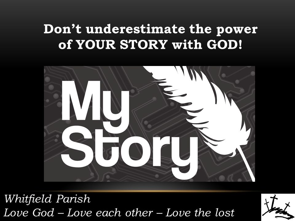 Whitfield Parish Love God – Love each other – Love the lost Don't underestimate the power of YOUR STORY with GOD!