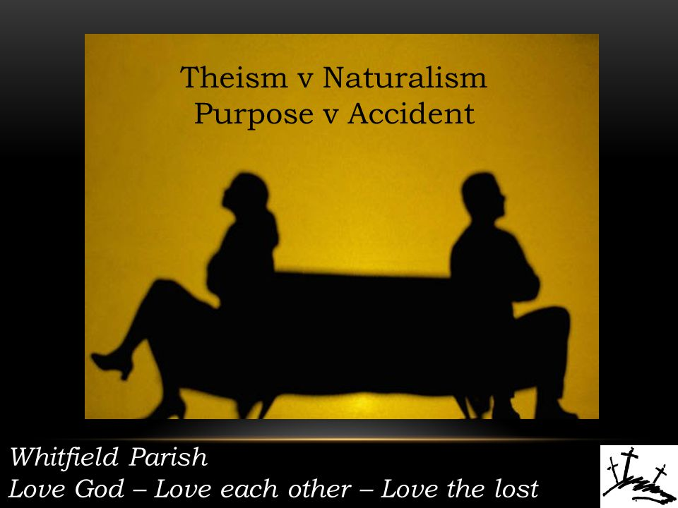 Whitfield Parish Love God – Love each other – Love the lost Theism v Naturalism Purpose v Accident