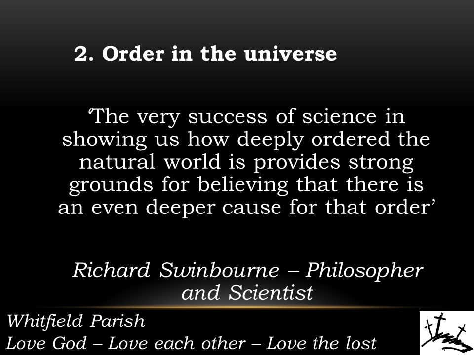 'The very success of science in showing us how deeply ordered the natural world is provides strong grounds for believing that there is an even deeper cause for that order' Richard Swinbourne – Philosopher and Scientist 2.