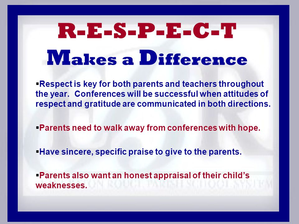 R-E-S-P-E-C-T M akes a D ifference  Respect is key for both parents and teachers throughout the year.