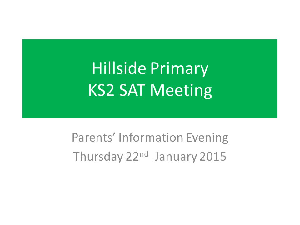 Hillside Primary KS2 SAT Meeting Parents' Information Evening Thursday 22 nd January 2015