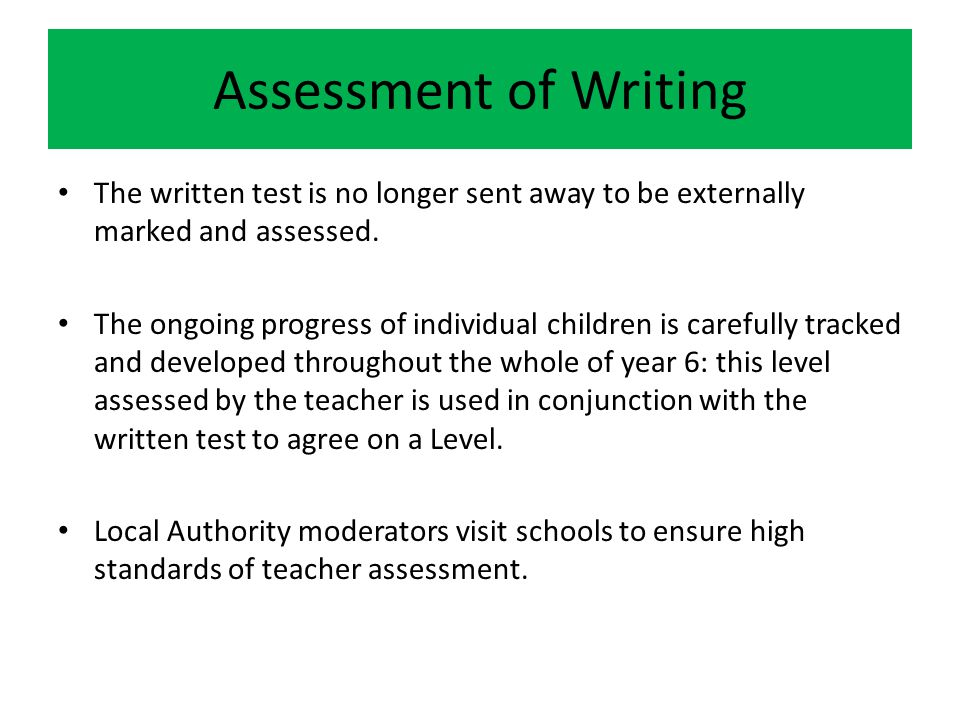 Assessment of Writing The written test is no longer sent away to be externally marked and assessed.