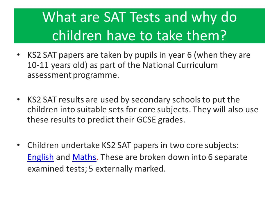What are SAT Tests and why do children have to take them? KS2 SAT papers are taken by pupils in year 6 (when they are 10-11 years old) as part of the