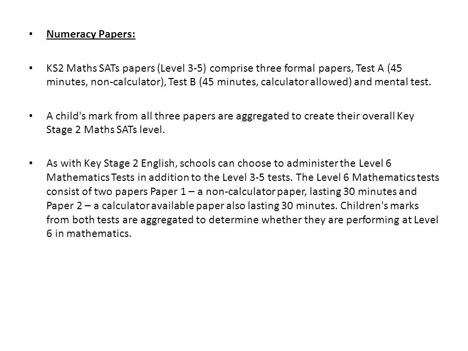 Numeracy Papers: KS2 Maths SATs papers (Level 3-5) comprise three formal papers, Test A (45 minutes, non-calculator), Test B (45 minutes, calculator a
