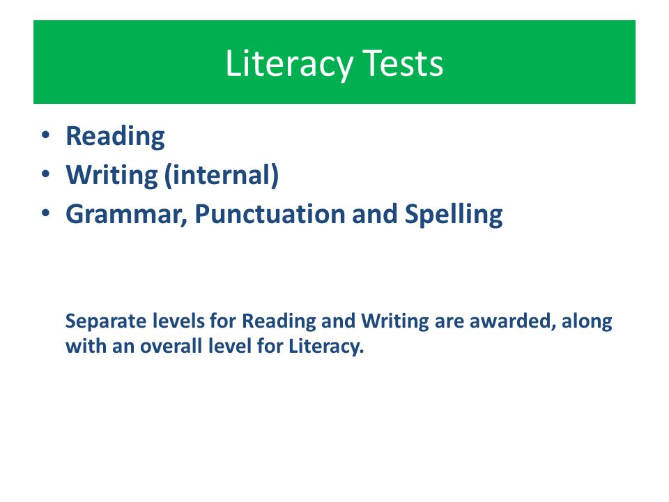 Literacy Tests Reading Writing (internal) Grammar, Punctuation and Spelling Separate levels for Reading and Writing are awarded, along with an overall