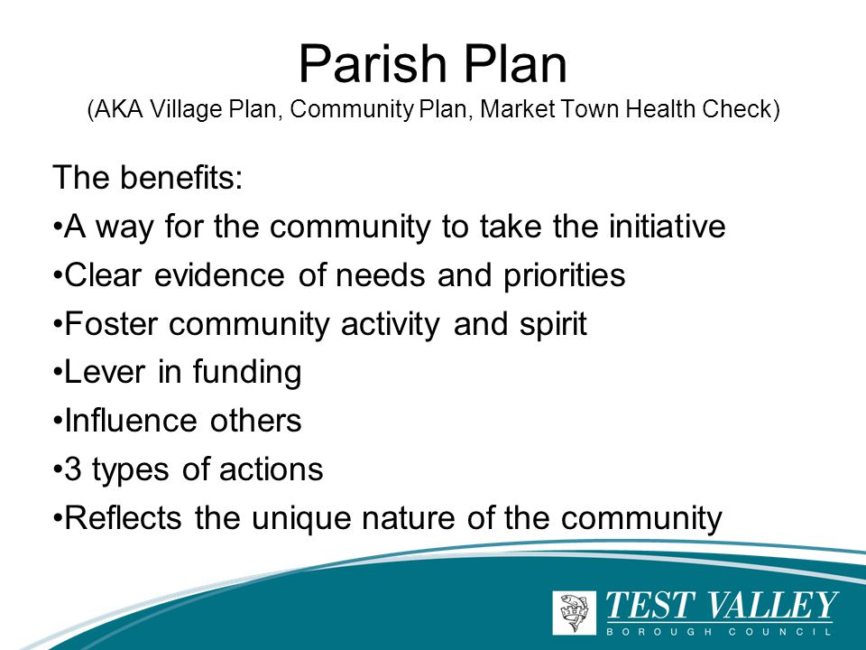 Parish Plan (AKA Village Plan, Community Plan, Market Town Health Check) The benefits: A way for the community to take the initiative Clear evidence of needs and priorities Foster community activity and spirit Lever in funding Influence others 3 types of actions Reflects the unique nature of the community