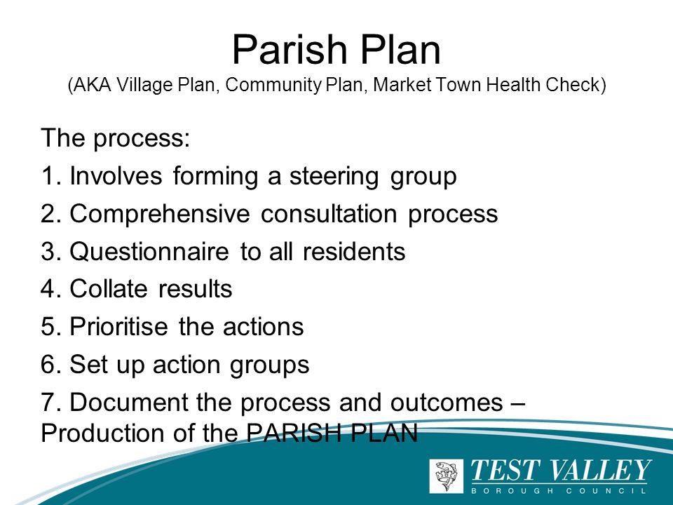Parish Plan (AKA Village Plan, Community Plan, Market Town Health Check) The process: 1. Involves forming a steering group 2. Comprehensive consultati