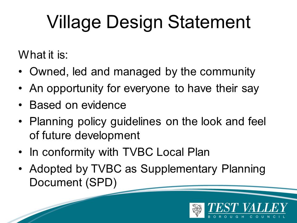 Village Design Statement What it is: Owned, led and managed by the community An opportunity for everyone to have their say Based on evidence Planning policy guidelines on the look and feel of future development In conformity with TVBC Local Plan Adopted by TVBC as Supplementary Planning Document (SPD)