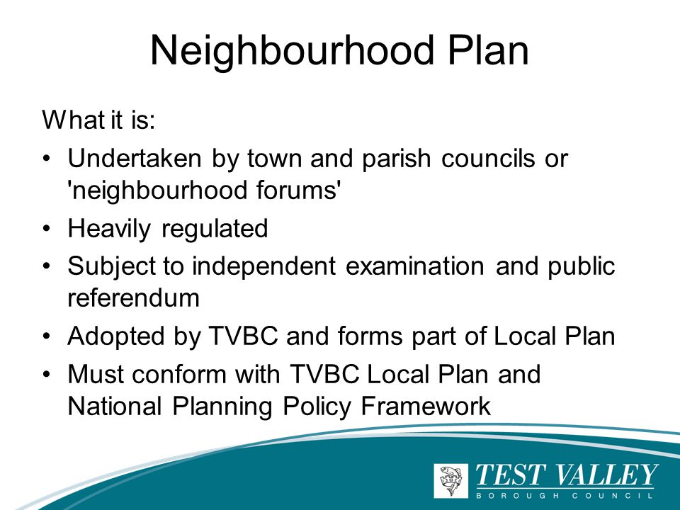Neighbourhood Plan What it is: Undertaken by town and parish councils or neighbourhood forums Heavily regulated Subject to independent examination and public referendum Adopted by TVBC and forms part of Local Plan Must conform with TVBC Local Plan and National Planning Policy Framework