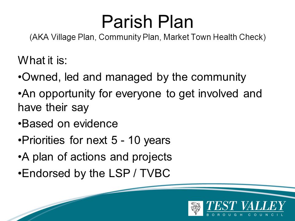 Parish Plan (AKA Village Plan, Community Plan, Market Town Health Check) What it is: Owned, led and managed by the community An opportunity for everyone to get involved and have their say Based on evidence Priorities for next 5 - 10 years A plan of actions and projects Endorsed by the LSP / TVBC