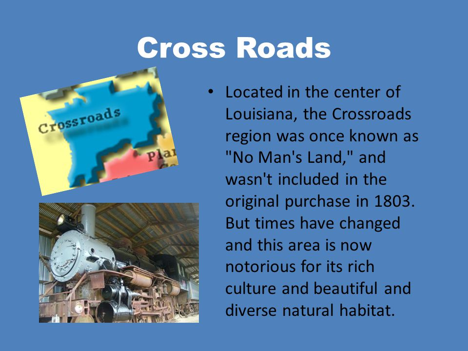 Cross Roads Located in the center of Louisiana, the Crossroads region was once known as