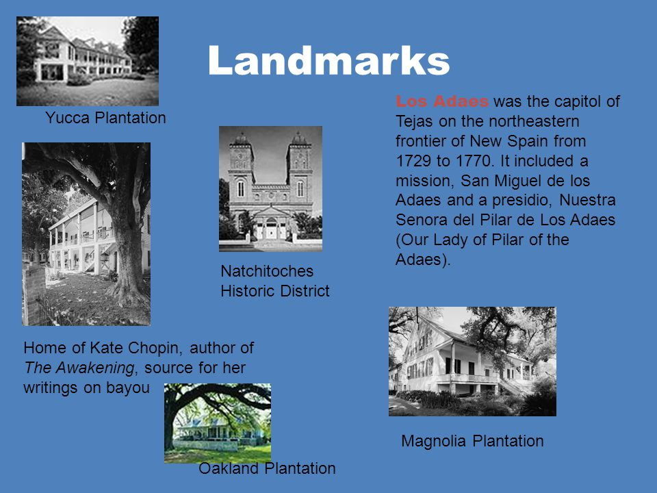 Landmarks Home of Kate Chopin, author of The Awakening, source for her writings on bayou Los Adaes was the capitol of Tejas on the northeastern fronti