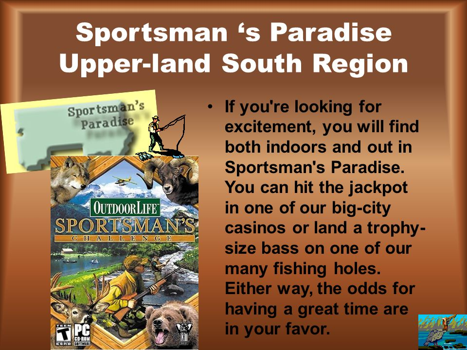 Sportsman 's Paradise Upper-land South Region If you're looking for excitement, you will find both indoors and out in Sportsman's Paradise. You can hi