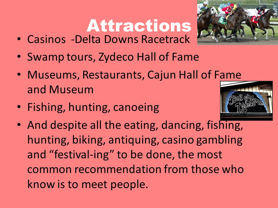 Attractions Casinos -Delta Downs Racetrack Swamp tours, Zydeco Hall of Fame Museums, Restaurants, Cajun Hall of Fame and Museum Fishing, hunting, cano