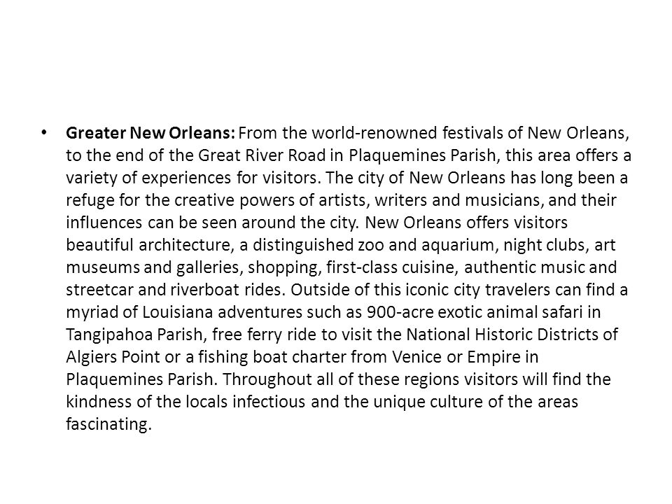 Greater New Orleans: From the world-renowned festivals of New Orleans, to the end of the Great River Road in Plaquemines Parish, this area offers a va