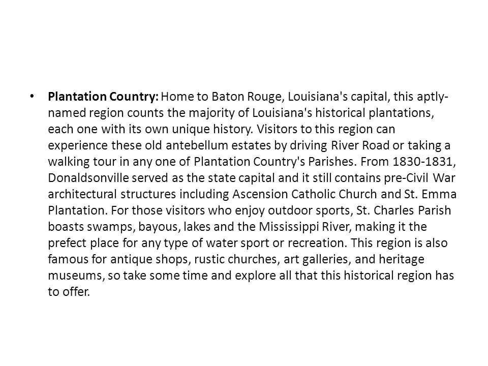 Plantation Country: Home to Baton Rouge, Louisiana's capital, this aptly- named region counts the majority of Louisiana's historical plantations, each