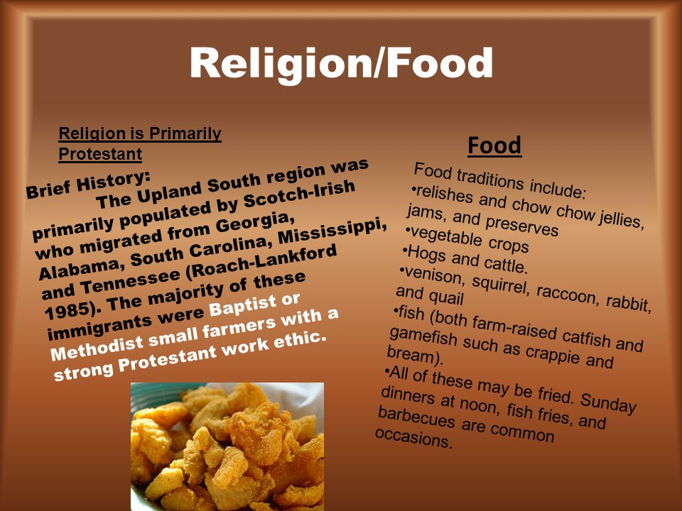 Religion/Food Religion is Primarily Protestant Brief History: The Upland South region was primarily populated by Scotch-Irish who migrated from Georgi