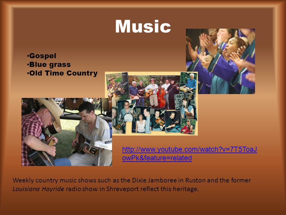 Music Gospel Blue grass Old Time Country Weekly country music shows such as the Dixie Jamboree in Ruston and the former Louisiana Hayride radio show i