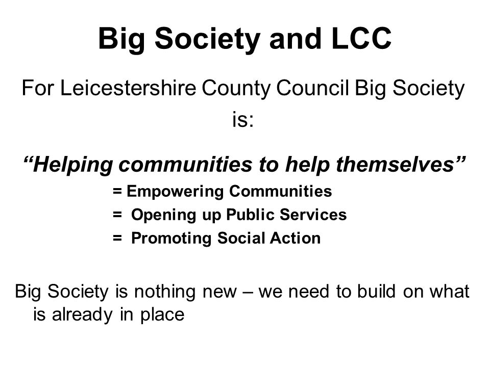 Big Society and LCC For Leicestershire County Council Big Society is: Helping communities to help themselves = Empowering Communities = Opening up Public Services = Promoting Social Action Big Society is nothing new – we need to build on what is already in place