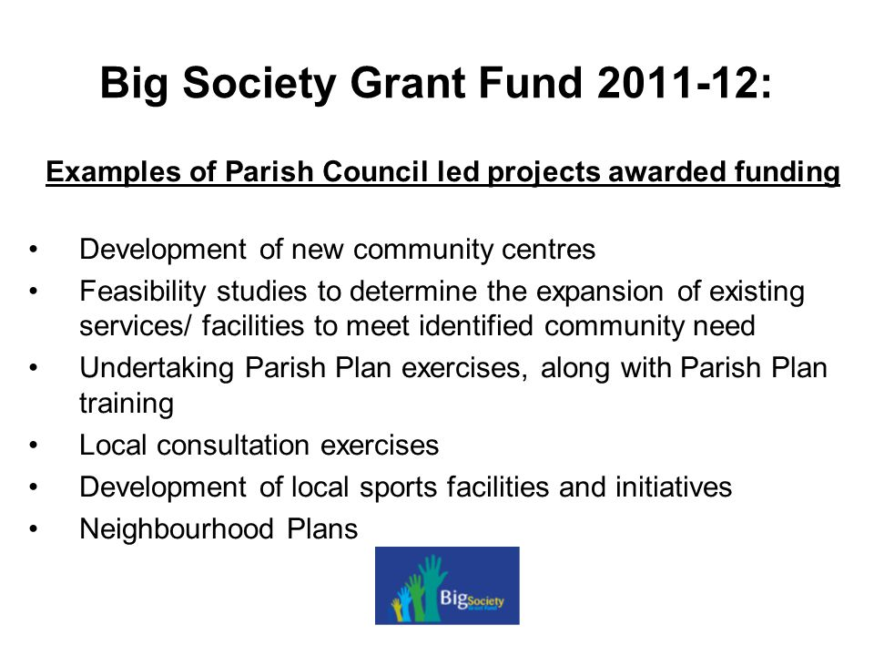 Big Society Grant Fund 2011-12: Examples of Parish Council led projects awarded funding Development of new community centres Feasibility studies to determine the expansion of existing services/ facilities to meet identified community need Undertaking Parish Plan exercises, along with Parish Plan training Local consultation exercises Development of local sports facilities and initiatives Neighbourhood Plans