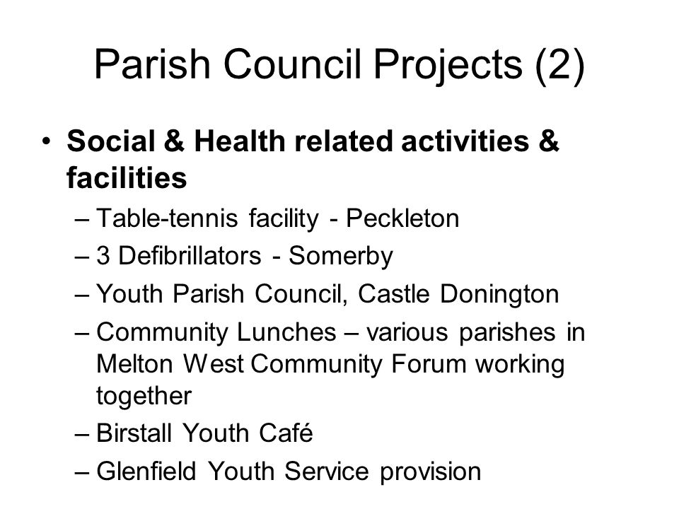 Parish Council Projects (2) Social & Health related activities & facilities –Table-tennis facility - Peckleton –3 Defibrillators - Somerby –Youth Parish Council, Castle Donington –Community Lunches – various parishes in Melton West Community Forum working together –Birstall Youth Café –Glenfield Youth Service provision
