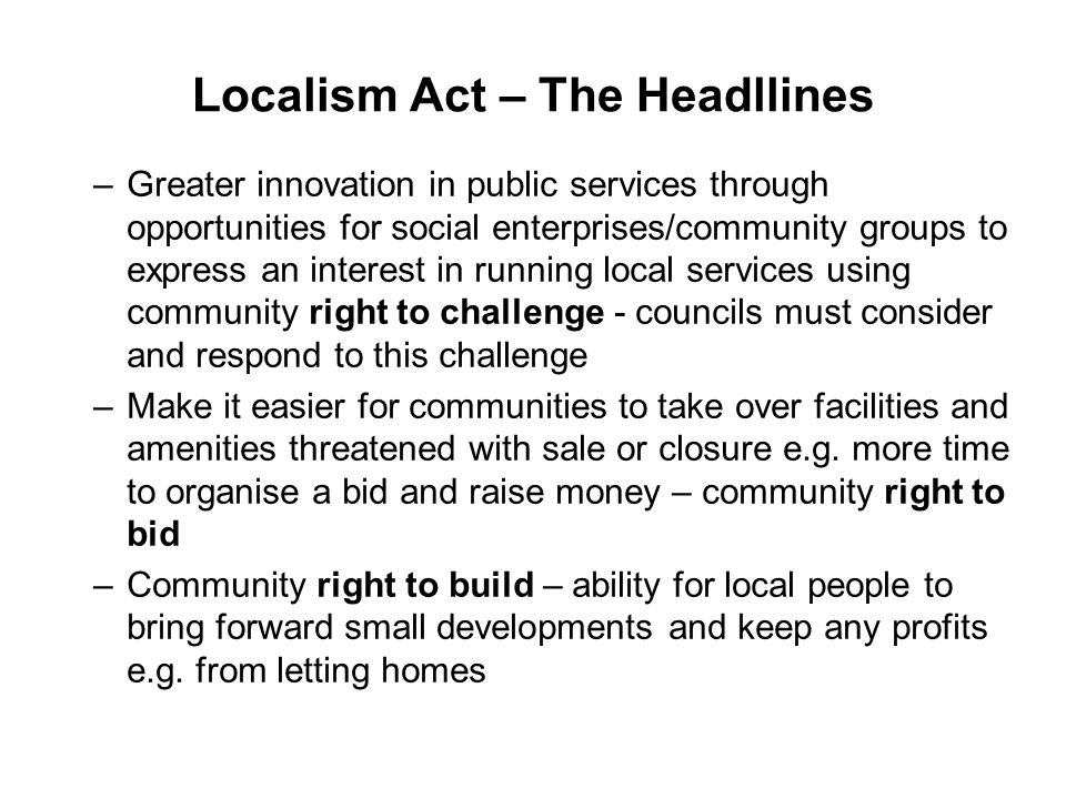 Localism Act – The Headlines –Local authorities required to keep a list of assets of community value and communities can nominate assets for possible inclusion on this list –New ability to trigger a local referendum on any local issues that people think is important – public bodies required to take outcome into account in decision making –New right for communities to draw up a neighbourhood (development) plan – where new houses, businesses and shops should go and what they should look like – Leicestershire pilot